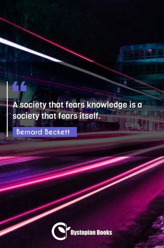 A society that fears knowledge is a society that fears itself.