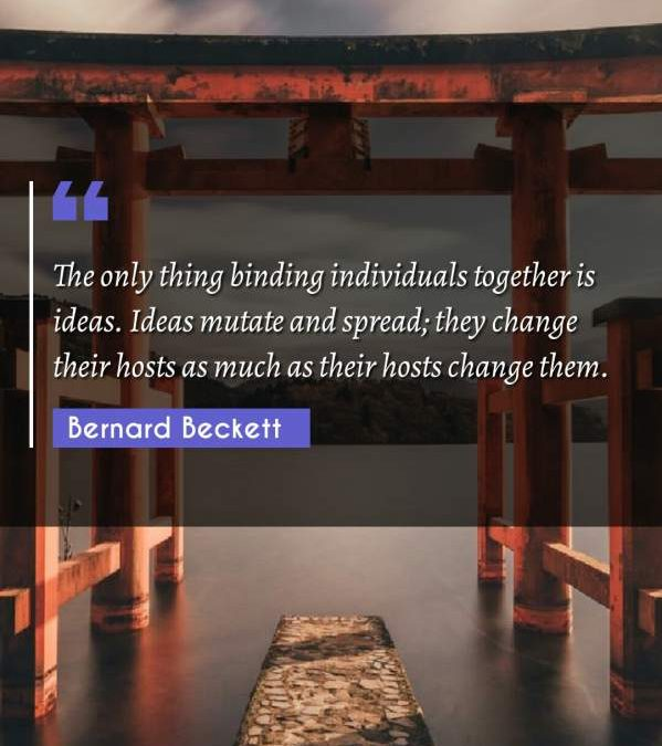The only thing binding individuals together is ideas. Ideas mutate and spread; they change their hosts as much as their hosts change them.