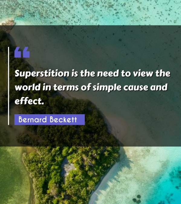 Superstition is the need to view the world in terms of simple cause and effect.