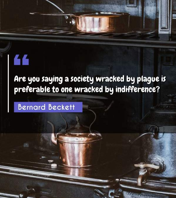 Are you saying a society wracked by plague is preferable to one wracked by indifference?