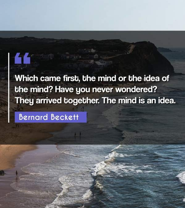 Which came first, the mind or the idea of the mind? Have you never wondered? They arrived together. The mind is an idea.