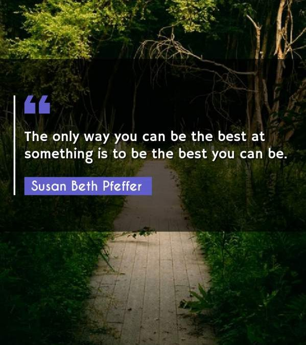 The only way you can be the best at something is to be the best you can be.