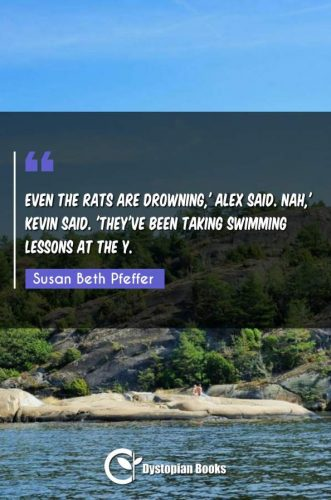 Even the rats are drowning,' Alex said. Nah,' Kevin said. 'They've been taking swimming lessons at the Y.