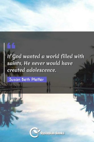 If God wanted a world filled with saints, He never would have created adolescence.
