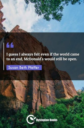 I guess I always felt even if the world came to an end, McDonald's would still be open.