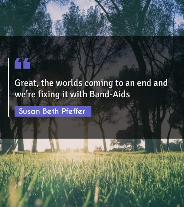 Great, the worlds coming to an end and we're fixing it with Band-Aids