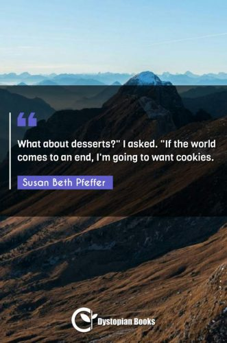 "What about desserts? I asked. ""If the world comes to an end I'm going to want cookies."""