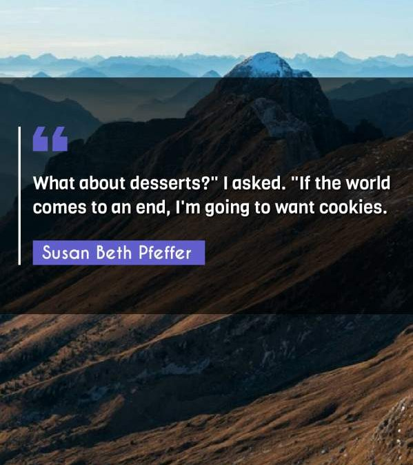 """What about desserts? I asked. """"If the world comes to an end I'm going to want cookies."""""""