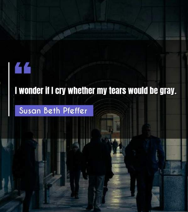 I wonder if I cry whether my tears would be gray.