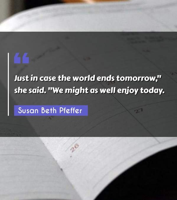 """Just in case the world ends tomorrow, she said. """"We might as well enjoy today."""""""