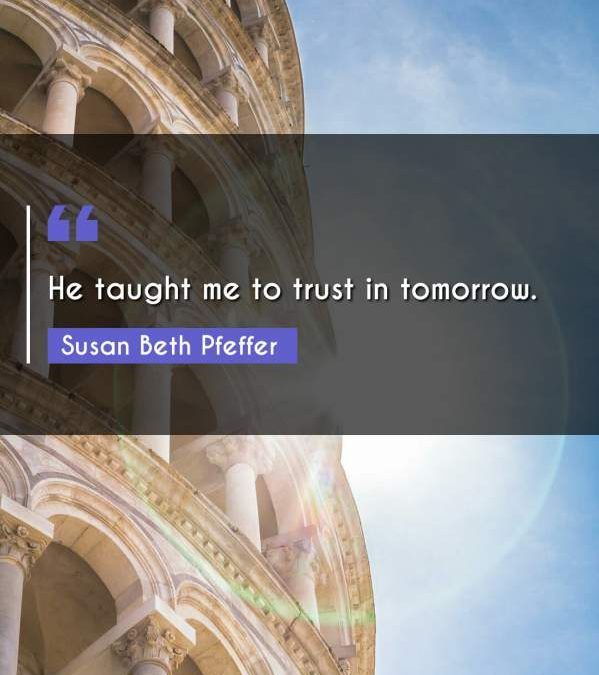 He taught me to trust in tomorrow.