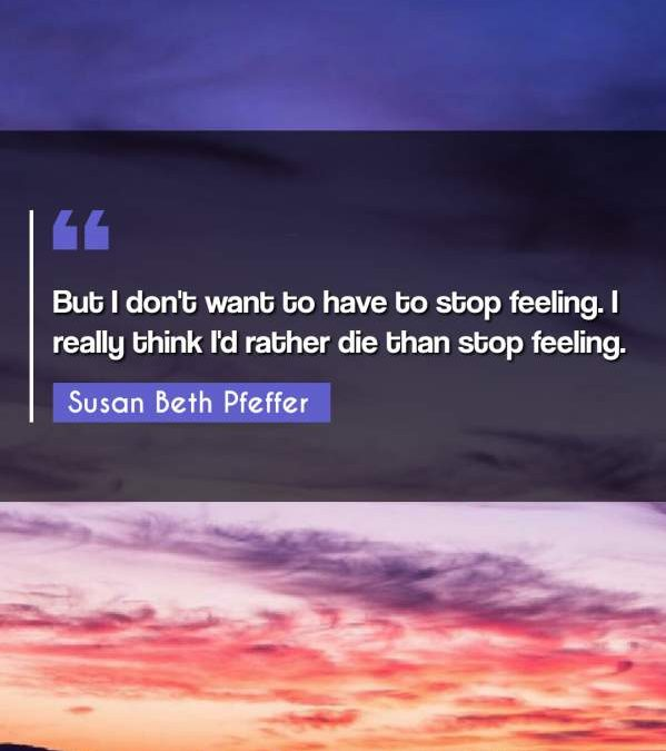 But I don't want to have to stop feeling. I really think I'd rather die than stop feeling.