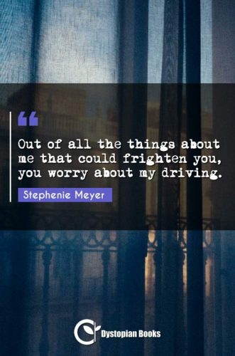 Out of all the things about me that could frighten you, you worry about my driving.