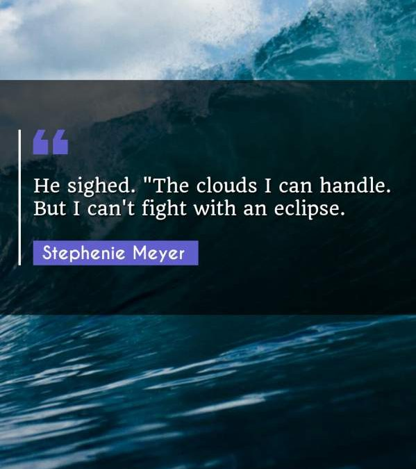 He sighed. The clouds I can handle. But I can't fight with an eclipse.""