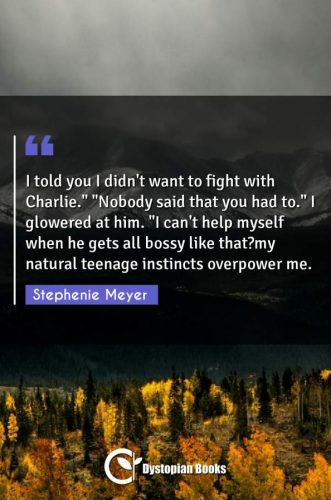 "I told you I didn't want to fight with Charlie. ""Nobody said that you had to."" I glowered at him. ""I can't help myself when he gets all bossy like that?my natural teenage instincts overpower me."""