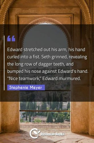 Edward stretched out his arm, his hand curled into a fist. Seth grinned, revealing the long row of dagger teeth, and bumped his nose against Edward's hand. Nice teamwork Edward murmured.