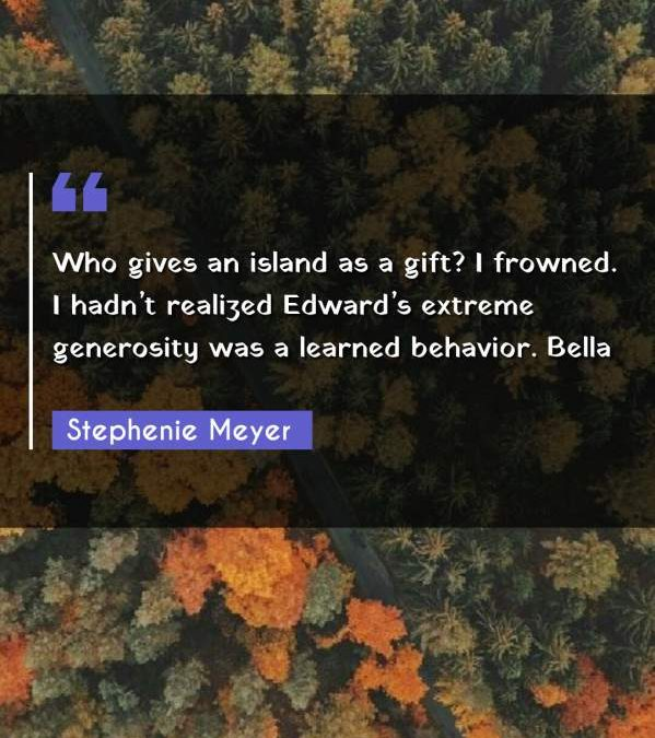 Who gives an island as a gift? I frowned. I hadn't realized Edward's extreme generosity was a learned behavior. Bella