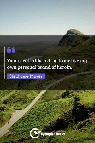 Your scent is like a drug to me like my own personal brand of heroin.