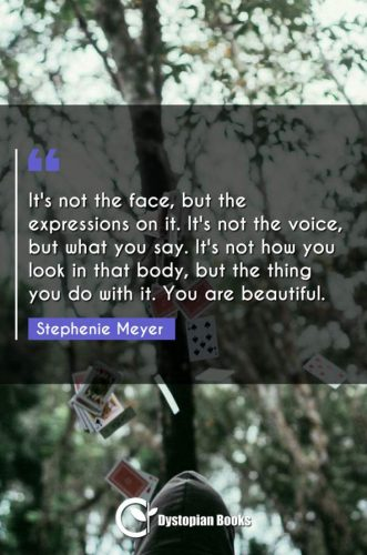 It's not the face, but the expressions on it. It's not the voice, but what you say. It's not how you look in that body, but the thing you do with it. You are beautiful.
