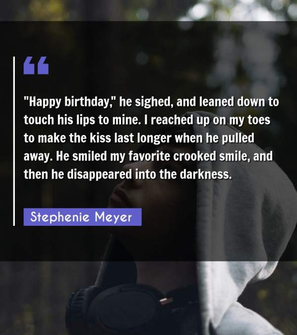 Happy birthday he sighed, and leaned down to touch his lips to mine. I reached up on my toes to make the kiss last longer when he pulled away. He smiled my favorite crooked smile, and then he disappeared into the darkness.