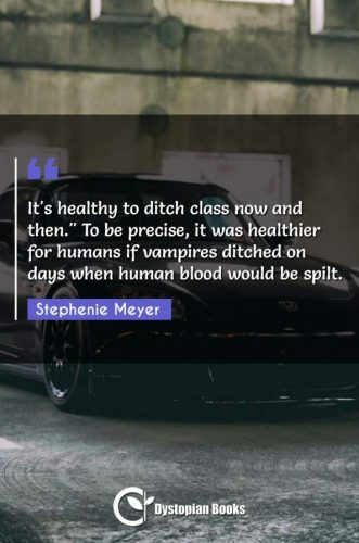 """It's healthy to ditch class now and then. To be precise it was healthier for humans if vampires ditched on days when human blood would be spilt."""""""