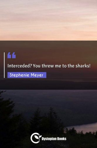 Interceded? You threw me to the sharks!