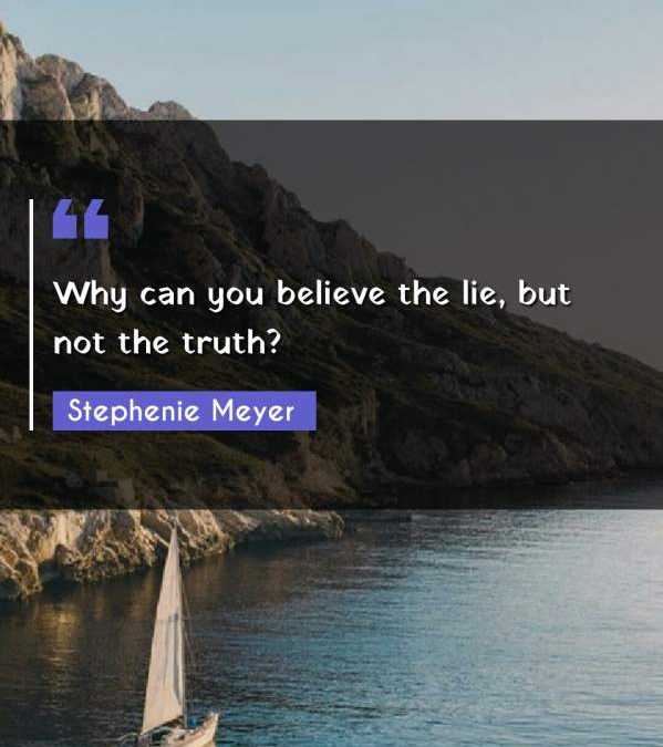 Why can you believe the lie, but not the truth?