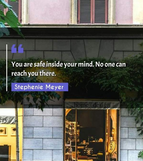 You are safe inside your mind. No one can reach you there.