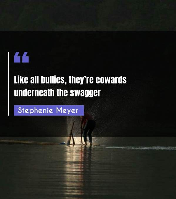 Like all bullies, they're cowards underneath the swagger