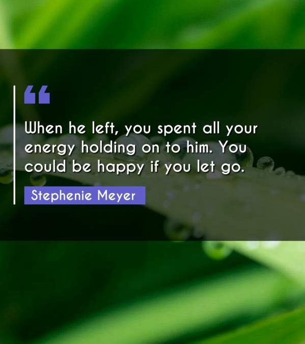 When he left, you spent all your energy holding on to him. You could be happy if you let go.