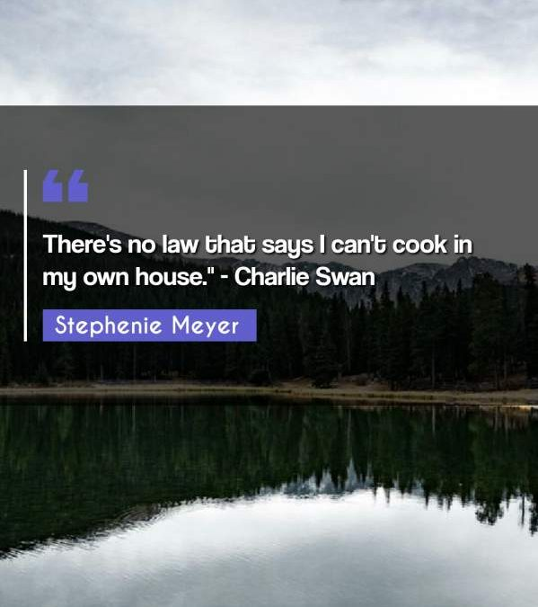There's no law that says I can't cook in my own house. - Charlie Swan""