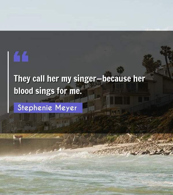 They call her my singer because her blood sings for me.