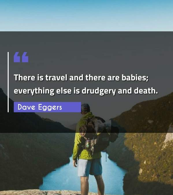 There is travel and there are babies; everything else is drudgery and death.