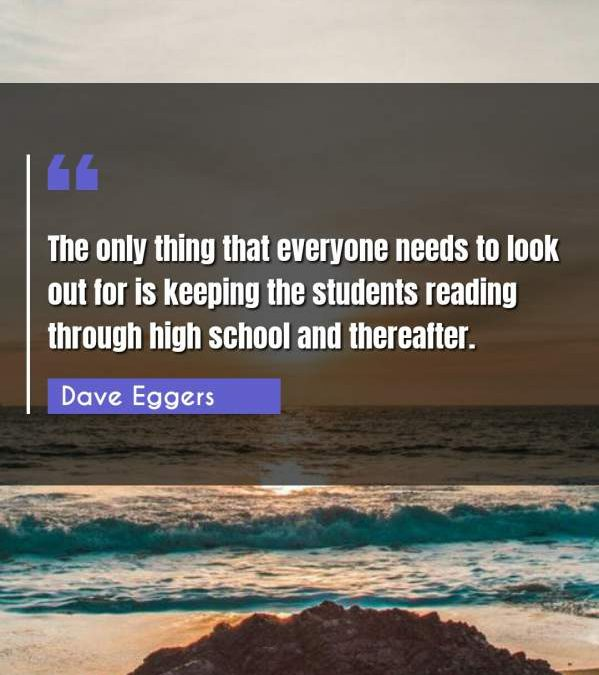 The only thing that everyone needs to look out for is keeping the students reading through high school and thereafter.