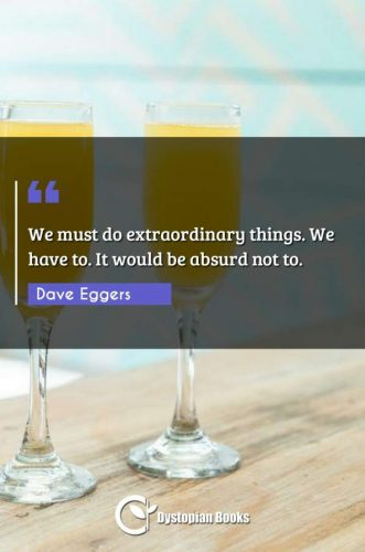 We must do extraordinary things. We have to. It would be absurd not to.