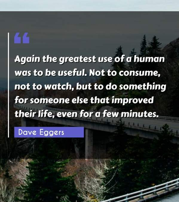 Again the greatest use of a human was to be useful. Not to consume, not to watch, but to do something for someone else that improved their life, even for a few minutes.