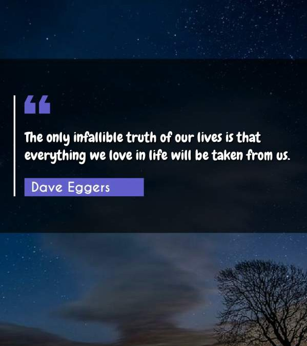 The only infallible truth of our lives is that everything we love in life will be taken from us.