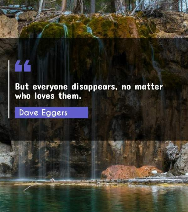 But everyone disappears, no matter who loves them.