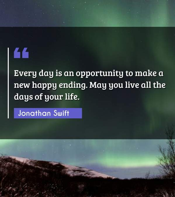 Every day is an opportunity to make a new happy ending. May you live all the days of your life.