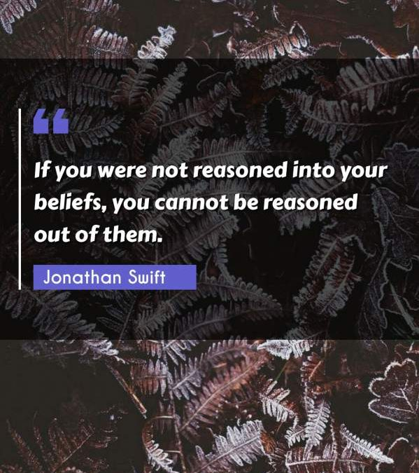 If you were not reasoned into your beliefs, you cannot be reasoned out of them.