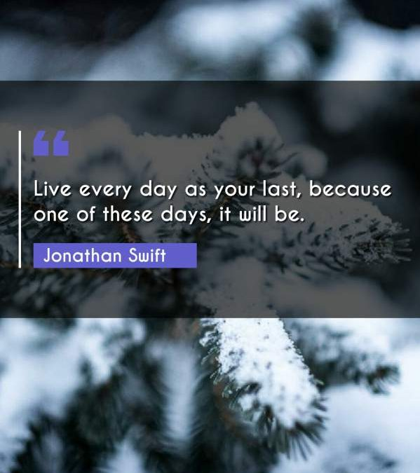 Live every day as your last, because one of these days, it will be.