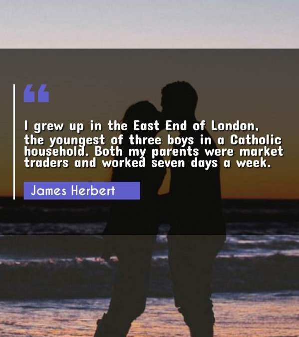 I grew up in the East End of London, the youngest of three boys in a Catholic household. Both my parents were market traders and worked seven days a week.