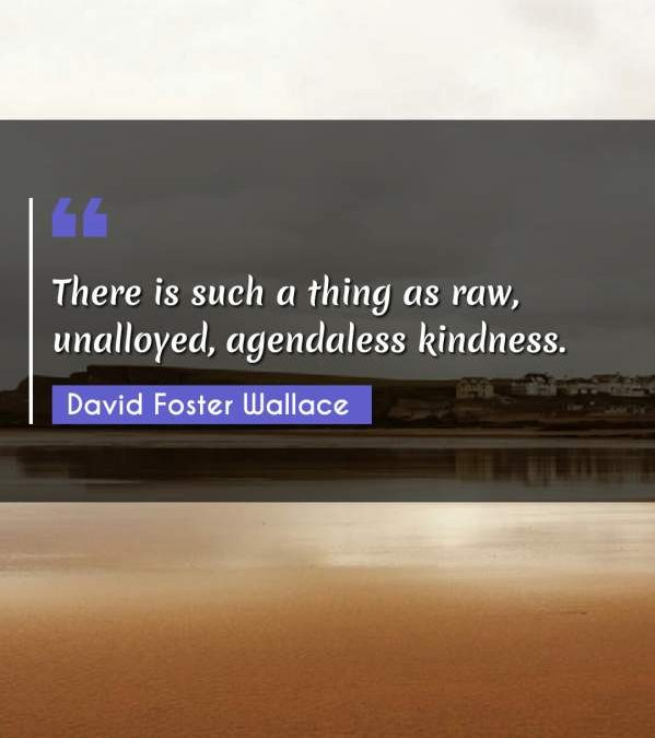 There is such a thing as raw, unalloyed, agendaless kindness.