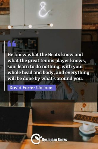 He knew what the Beats know and what the great tennis player knows, son: learn to do nothing, with your whole head and body, and everything will be done by what's around you.