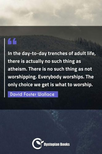 In the day-to-day trenches of adult life, there is actually no such thing as atheism. There is no such thing as not worshipping. Everybody worships. The only choice we get is what to worship.