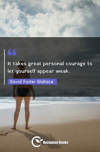 It takes great personal courage to let yourself appear weak.