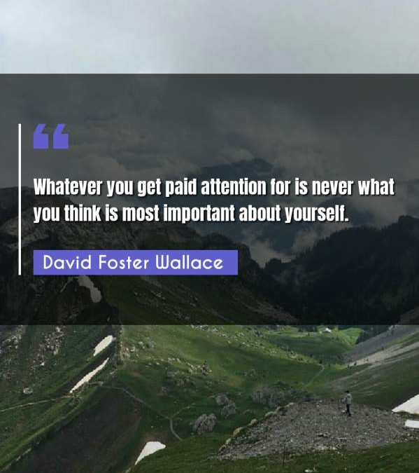 Whatever you get paid attention for is never what you think is most important about yourself.