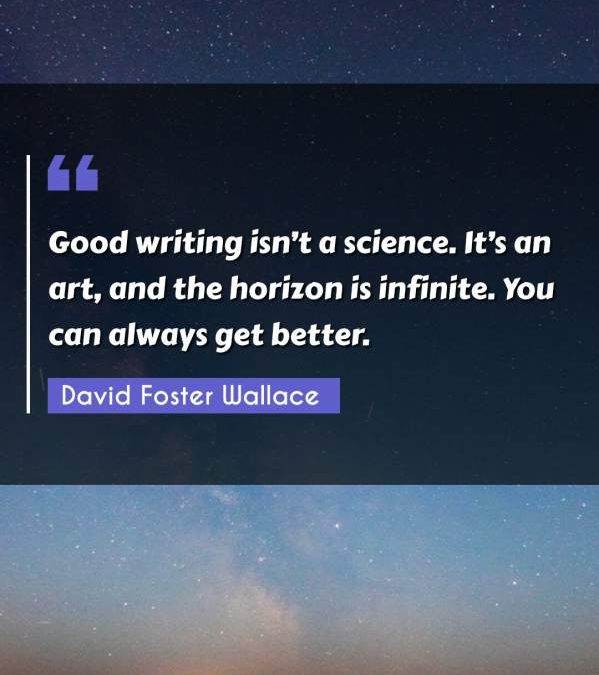 Good writing isn't a science. It's an art, and the horizon is infinite. You can always get better.