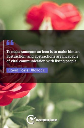 To make someone an icon is to make him an abstraction, and abstractions are incapable of vital communication with living people.