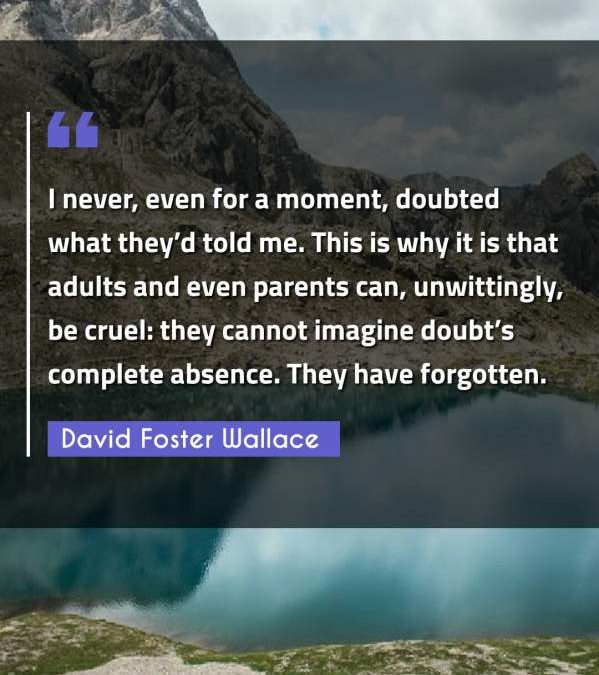 I never, even for a moment, doubted what they'd told me. This is why it is that adults and even parents can, unwittingly, be cruel: they cannot imagine doubt's complete absence. They have forgotten.